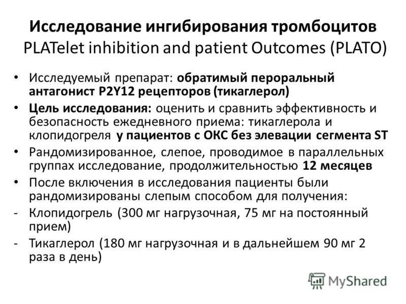 Исследование ингибирования тромбоцитов PLATelet inhibition and patient Outcomes (PLATO) Исследуемый препарат: обратимый пероральный антагонист P2Y12 рецепторов (тикаглерол) Цель исследования: оценить и сравнить эффективность и безопасность ежедневног