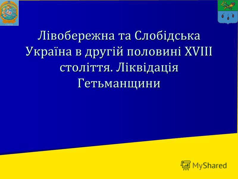 Лівобережна та Слобідська Україна в другій половині XVIII століття. Ліквідація Гетьманщини