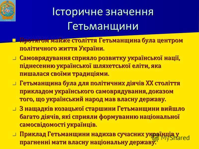 Історичне значення Гетьманщини Протягом майже століття Гетьманщина була центром політичного життя України. Протягом майже століття Гетьманщина була центром політичного життя України. Самоврядування сприяло розвитку української нації, піднесенню украї