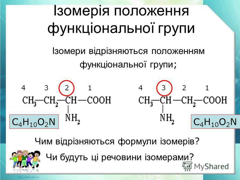 Ізомерія положення функціональної групи Чи будуть ці речовини ізомерами ? Чим відрізняються формули ізомерів ? Ізомери відрізняються положенням функціональної групи ; С 4 Н 10 О 2 N 4 3 2 1