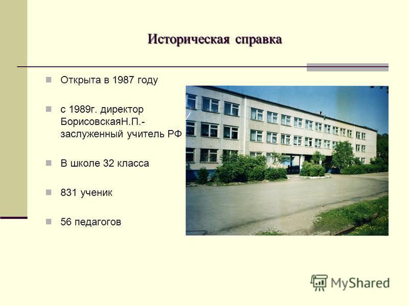 Историческая справка Открыта в 1987 году с 1989 г. директор БорисовскаяН.П.- заслуженный учитель РФ В школе 32 класса 831 ученик 56 педагогов