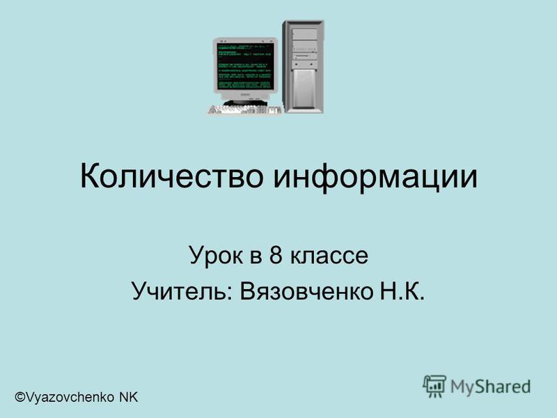 Количество информации Урок в 8 классе Учитель: Вязовченко Н.К. ©Vyazovchenko NK