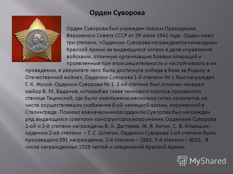 Орден Суворова Орден Суворова был учрежден Указом Президиума Верховного Совета СССР от 29 июля 1942 года. Орден имел три степени. «Орденом Суворова награждаются командиры Красной Армии за выдающиеся успехи в деле управления войсками, отличную организ