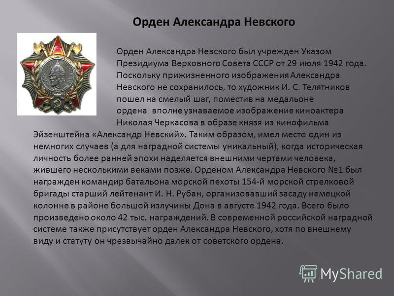 Орден Александра Невского Орден Александра Невского был учрежден Указом Президиума Верховного Совета СССР от 29 июля 1942 года. Поскольку прижизненного изображения Александра Невского не сохранилось, то художник И. С. Телятников пошел на смелый шаг,