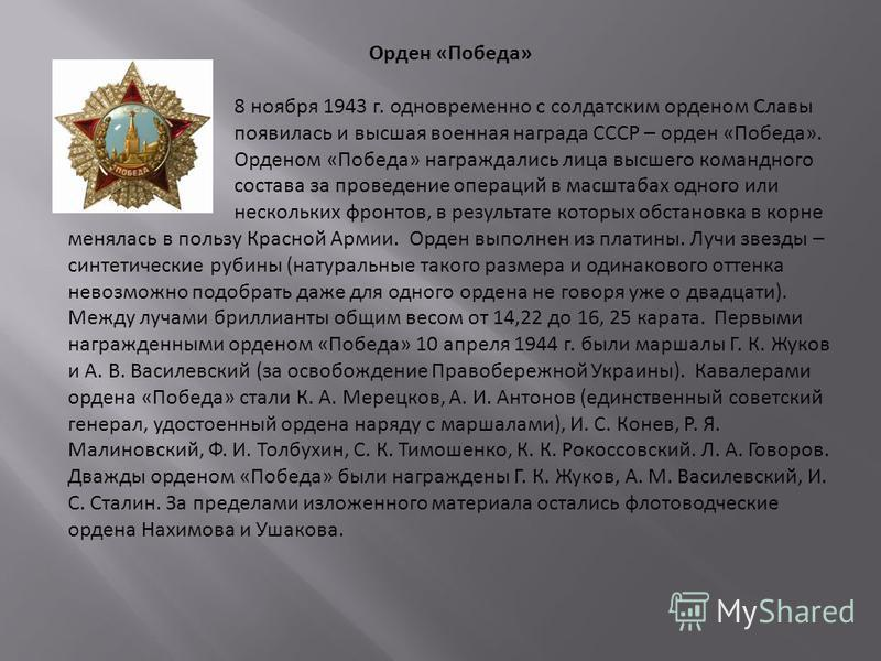 Орден «Победа» 8 ноября 1943 г. одновременно с солдатским орденом Славы появилась и высшая военная награда СССР – орден «Победа». Орденом «Победа» награждались лица высшего командного состава за проведение операций в масштабах одного или нескольких ф