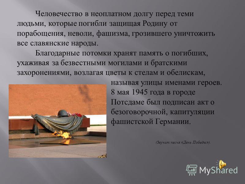 Человечество в неоплатном долгу перед теми людьми, которые погибли защищая Родину от порабощения, неволи, фашизма, грозившего уничтожить все славянские народы. Благодарные потомки хранят память о погибших, ухаживая за безвестными могилами и братскими