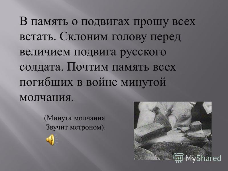 В память о подвигах прошу всех встать. Склоним голову перед величием подвига русского солдата. Почтим память всех погибших в войне минутой молчания. (Минута молчания Звучит метроном).