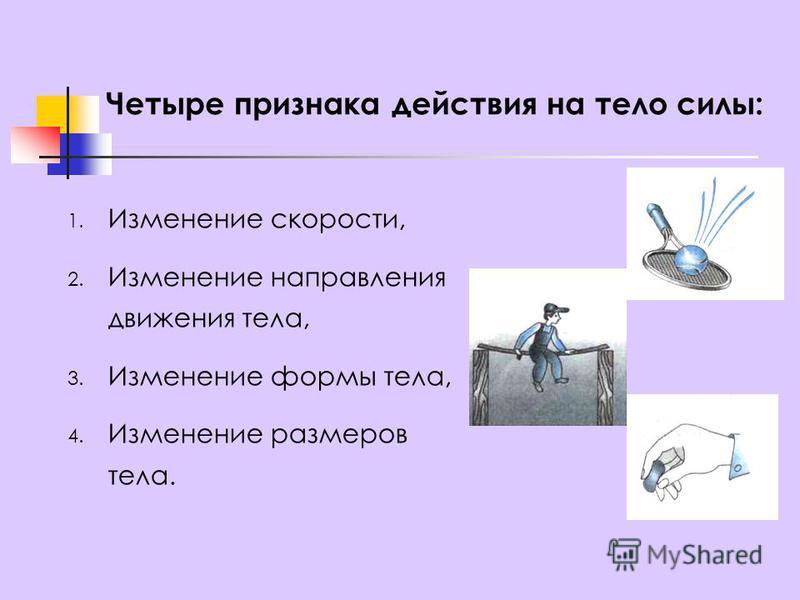 Четыре признака действия на тело силы: 1. Изменение скорости, 2. Изменение направления движения тела, 3. Изменение формы тела, 4. Изменение размеров тела.