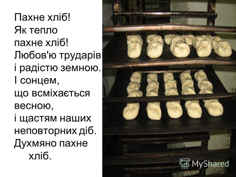 Пахне хліб! Як тепло пахне хліб! Любов'ю трударів і радістю земною. І сонцем, що всміхається весною, і щастям наших неповторних діб. Духмяно пахне хліб.