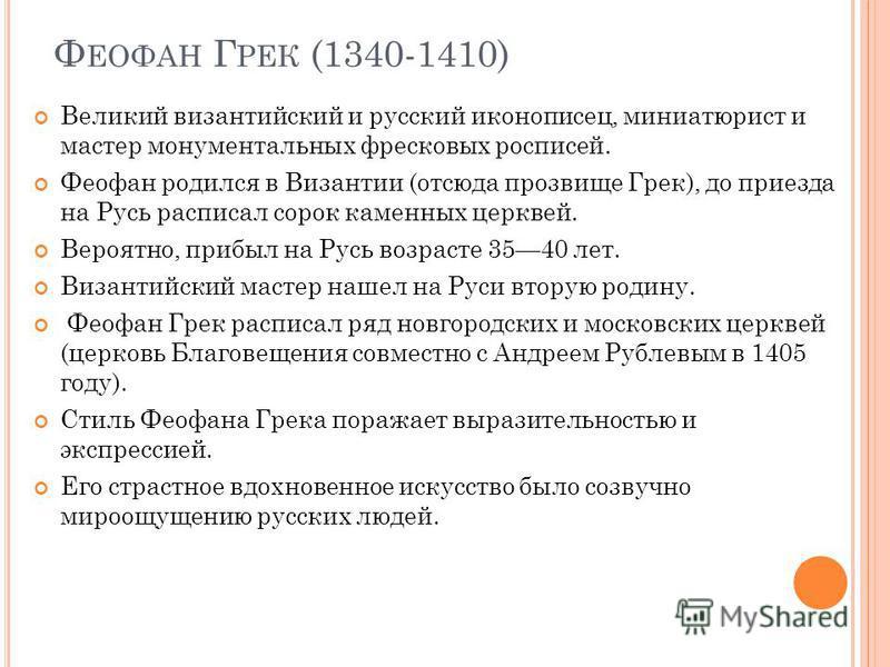 Ф ЕОФАН Г РЕК (1340-1410) Великий византийский и русский иконописец, миниатюрист и мастер монументальных фресковых росписей. Феофан родился в Византии (отсюда прозвище Грек), до приезда на Русь расписал сорок каменных церквей. Вероятно, прибыл на Рус