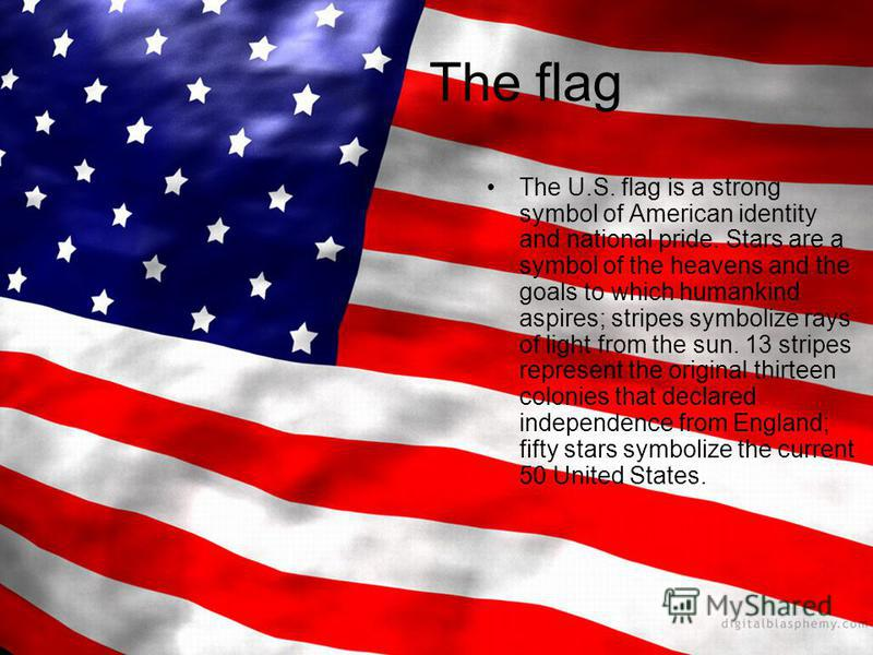 The flag The U.S. flag is a strong symbol of American identity and national pride. Stars are a symbol of the heavens and the goals to which humankind aspires; stripes symbolize rays of light from the sun. 13 stripes represent the original thirteen co