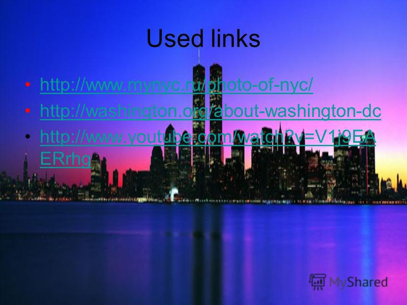 Used links http://www.mynyc.ru/photo-of-nyc/ http://washington.org/about-washington-dc http://www.youtube.com/watch?v=V1j9EA ERrhghttp://www.youtube.com/watch?v=V1j9EA ERrhg