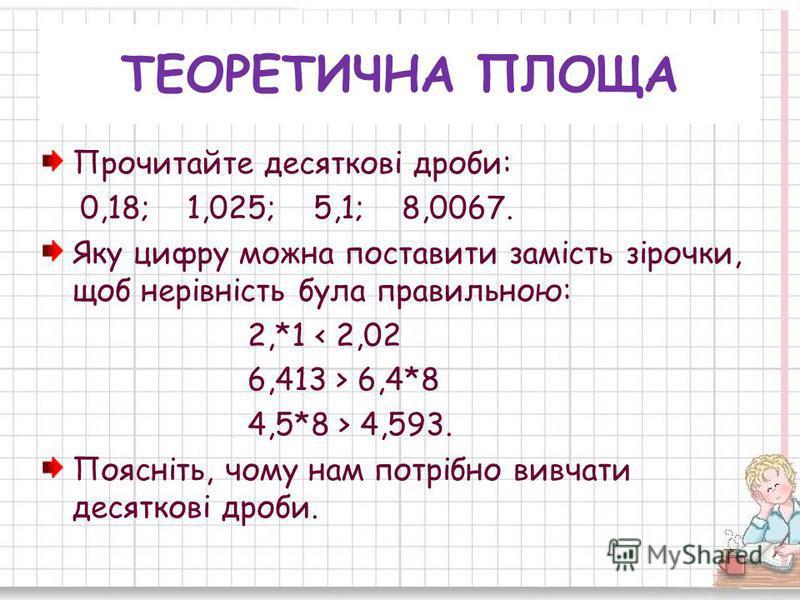 ТЕОРЕТИЧНА ПЛОЩА Прочитайте десяткові дроби: 0,18; 1,025; 5,1; 8,0067. Яку цифру можна поставити замість зірочки, щоб нерівність була правильною: 2,*1 < 2,02 6,413 > 6,4*8 4,5*8 > 4,593. Поясніть, чому нам потрібно вивчати десяткові дроби.