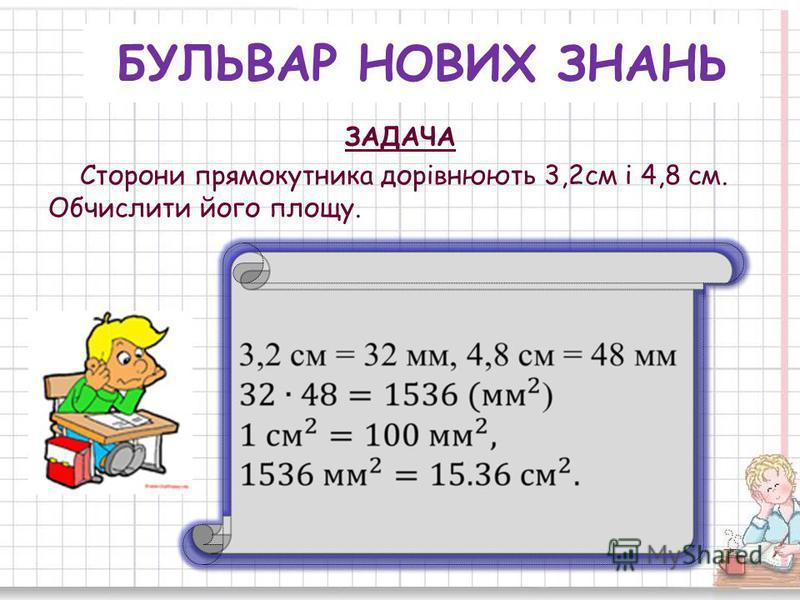 БУЛЬВАР НОВИХ ЗНАНЬ ЗАДАЧА Сторони прямокутника дорівнюють 3,2см і 4,8 см. Обчислити його площу.