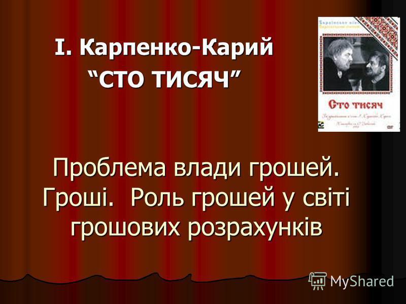 І. Карпенко-Карий СТО ТИСЯЧ Проблема влади грошей. Гроші. Роль грошей у світі грошових розрахунків