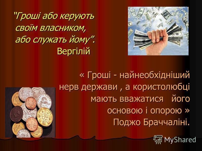 Гроші або керують своїм власником, своїм власником, або служать йому. або служать йому. Вергілій Вергілій « Гроші - найнеобхідніший нерв держави, а користолюбці мають вважатися його мають вважатися його основою і опорою » основою і опорою » Поджо Бра