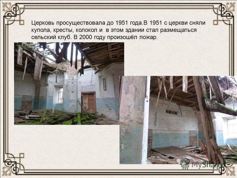 . Церковь просуществовала до 1951 года.В 1951 с церкви сняли купола, кресты, колокол и в этом здании стал размещаться сельский клуб. В 2000 году произошёл пожар.