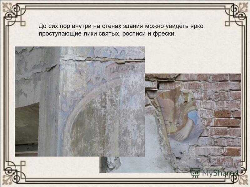До сих пор внутри на стенах здания можно увидеть ярко проступающие лики святых, росписи и фрески.