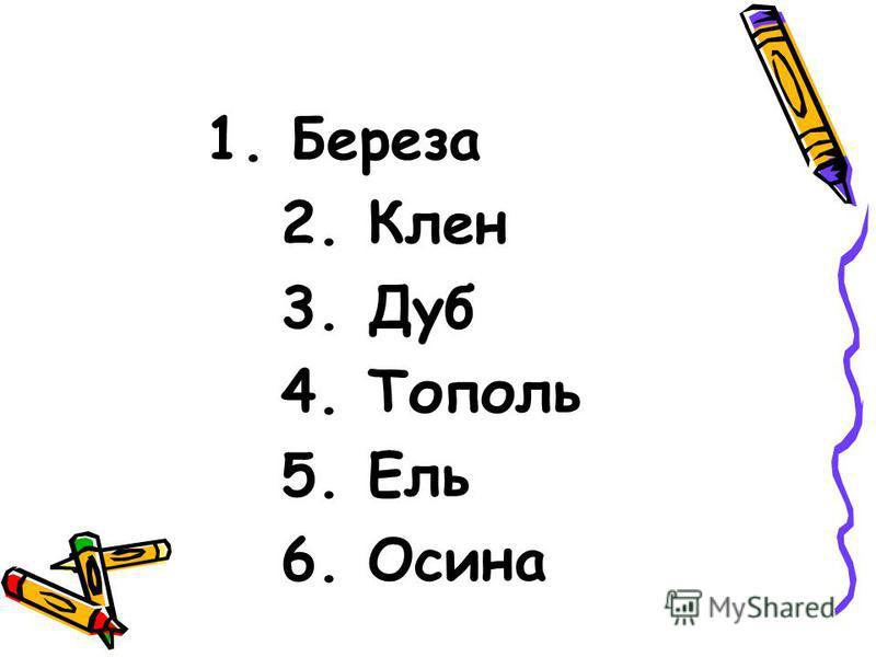 1. Береза 2. Клен 3. Дуб 4. Тополь 5. Ель 6. Осина