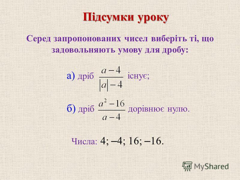 Серед запропонованих чисел виберіть ті, що задовольняють умову для дробу: б) дріб Числа: 4; – 4; 16; – 16. Підсумки уроку а) дріб існує; дорівнює нулю.