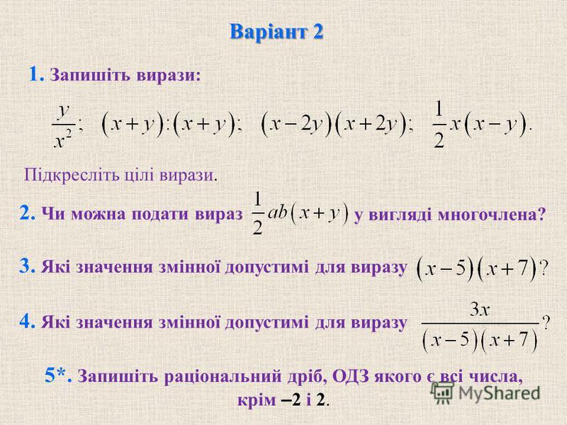 1. Запишіть вирази: Підкресліть цілі вирази. 2. Чи можна подати вираз 3. Які значення змінної допустимі для виразу 4. Які значення змінної допустимі для виразу 5*. Запишіть раціональний дріб, ОДЗ якого є всі числа, крім – 2 і 2. Варіант 2 у вигляді м