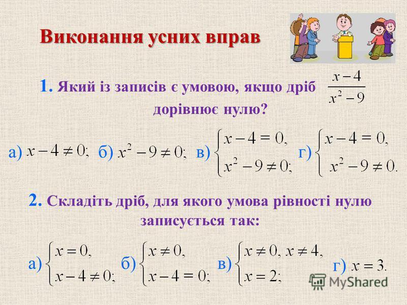 1. Який із записів є умовою, якщо дріб дорівнює нулю? 2. Складіть дріб, для якого умова рівності нулю записується так: Виконання усних вправ а) б) в) г) а) б) в) г)