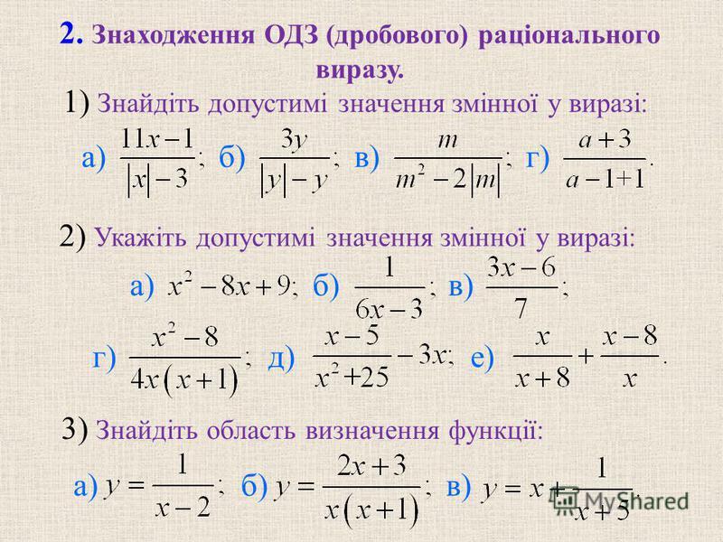 1) Знайдіть допустимі значення змінної у виразі: 2) Укажіть допустимі значення змінної у виразі: 3) Знайдіть область визначення функції: 2. Знаходження ОДЗ (дробового) раціонального виразу. а) б) в) г) а) б) в) г)д) е) а) б) в)