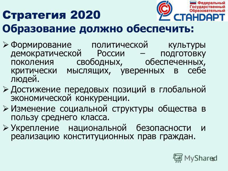 5 Стратегия 2020 Образование должно обеспечить: Формирование политической культуры демократической России – подготовку поколения свободных, обеспеченных, критически мыслящих, уверенных в себе людей. Достижение передовых позиций в глобальной экономиче