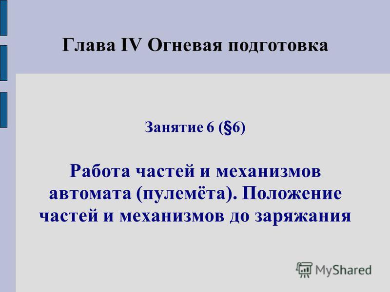 Глава IV Огневая подготовка Занятие 6 (§6) Работа частей и механизмов автомата (пулемёта). Положение частей и механизмов до заряжания