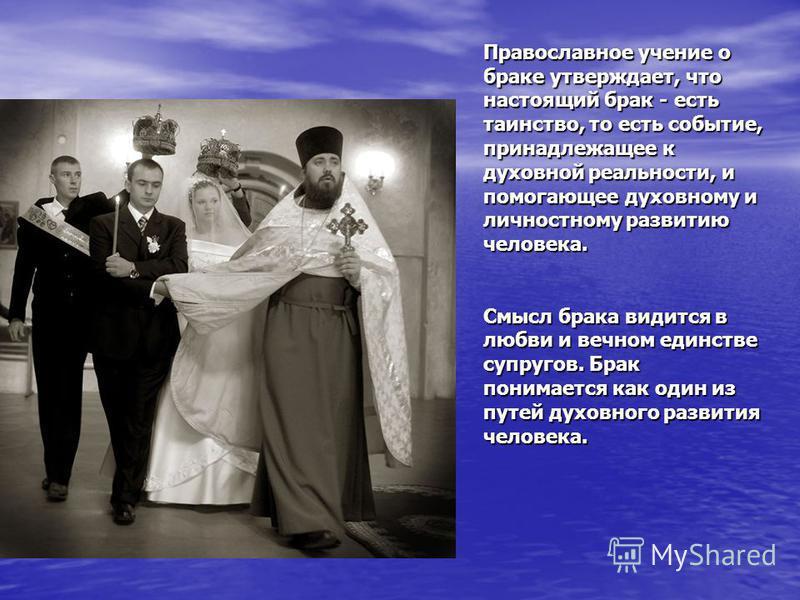 Православное учение о браке утверждает, что настоящий брак - есть таинство, то есть событие, принадлежащее к духовной реальности, и помогающее духовному и личностному развитию человека. Смысл брака видится в любви и вечном единстве супругов. Брак пон