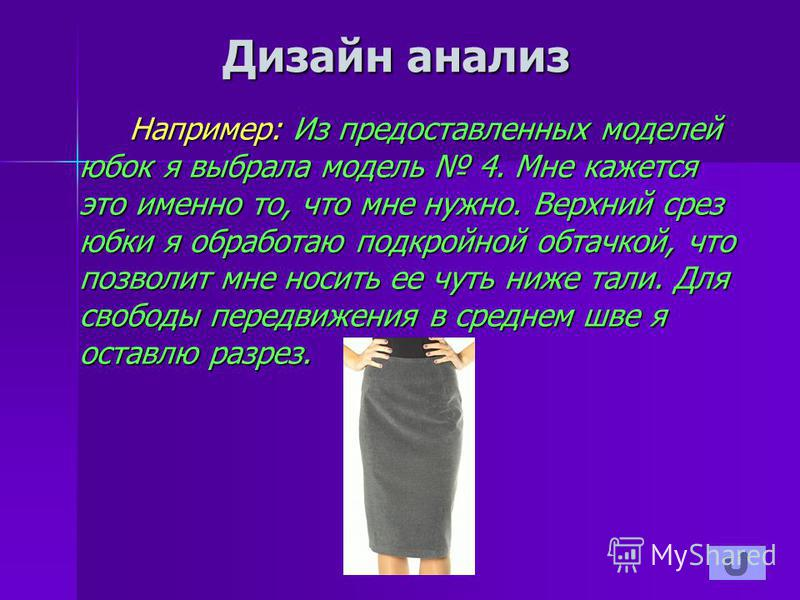 Дизайн анализ Например: Из предоставленных моделей юбок я выбрала модель 4. Мне кажется это именно то, что мне нужно. Верхний срез юбки я обработаю подкройной обтачкой, что позволит мне носить ее чуть ниже тали. Для свободы передвижения в среднем шве