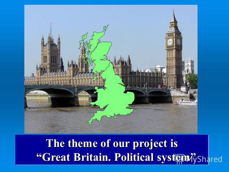 The theme of our project is Great Britain. Political system Great Britain. Political system The theme of our project is Great Britain. Political system Great Britain. Political system