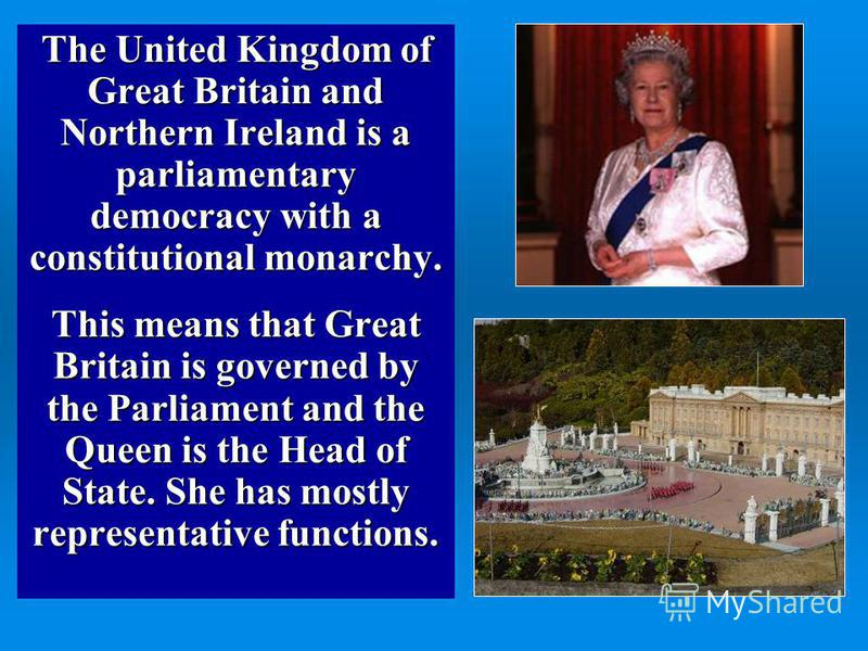 The United Kingdom of Great Britain and Northern Ireland is a parliamentary democracy with a constitutional monarchy. This means that Great Britain is governed by the Parliament and the Queen is the Head of State. She has mostly representative functi