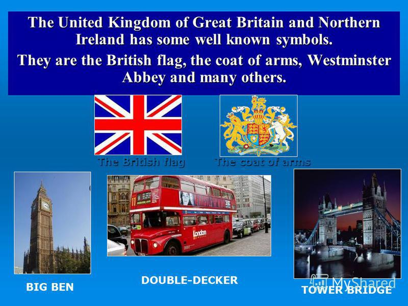 The United Kingdom of Great Britain and Northern Ireland has some well known symbols. They are the British flag, the coat of arms, Westminster Abbey and many others. The British flag The coat of arms BIG BEN TOWER BRIDGE DOUBLE-DECKER