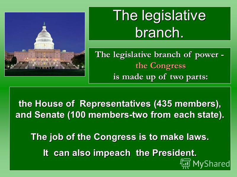 the House of Representatives (435 members), and Senate (100 members-two from each state). The job of the Congress is to make laws. It can also impeach the President. The legislative branch of power - the Congress is made up of two parts: The legislat