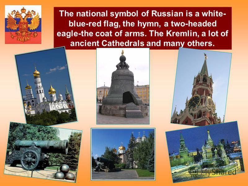The national symbol of Russian is a white- blue-red flag, the hymn, a two-headed eagle-the coat of arms. The Kremlin, a lot of ancient Cathedrals and many others.
