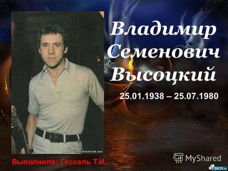 Владимир Семенович Высоцкий 25.01.1938 – 25.07.1980 Выполнила: Гессель Т.И.