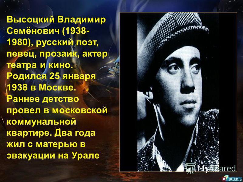 Высоцкий Владимир Семёнович (1938- 1980), русский поэт, певец, прозаик, актер театра и кино. Родился 25 января 1938 в Москве. Раннее детство провел в московской коммунальной квартире. Два года жил с матерью в эвакуации на Урале