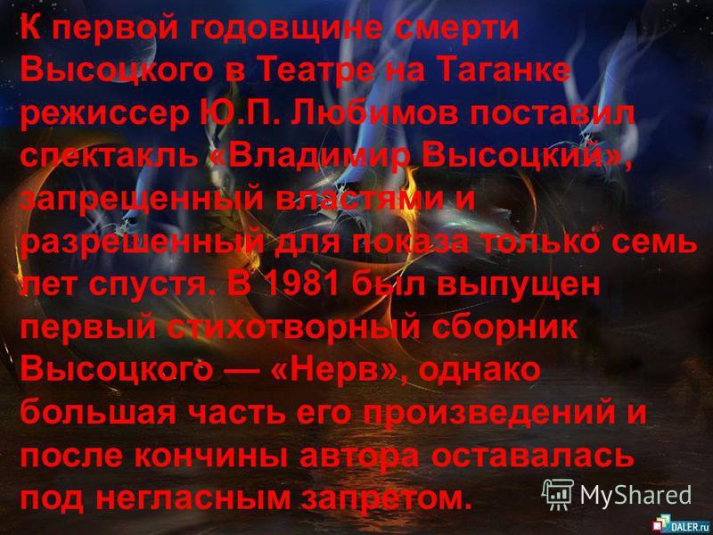 К первой годовщине смерти Высоцкого в Театре на Таганке режиссер Ю.П. Любимов поставил спектакль «Владимир Высоцкий», запрещенный властями и разрешенный для показа только семь лет спустя. В 1981 был выпущен первый стихотворный сборник Высоцкого «Нерв