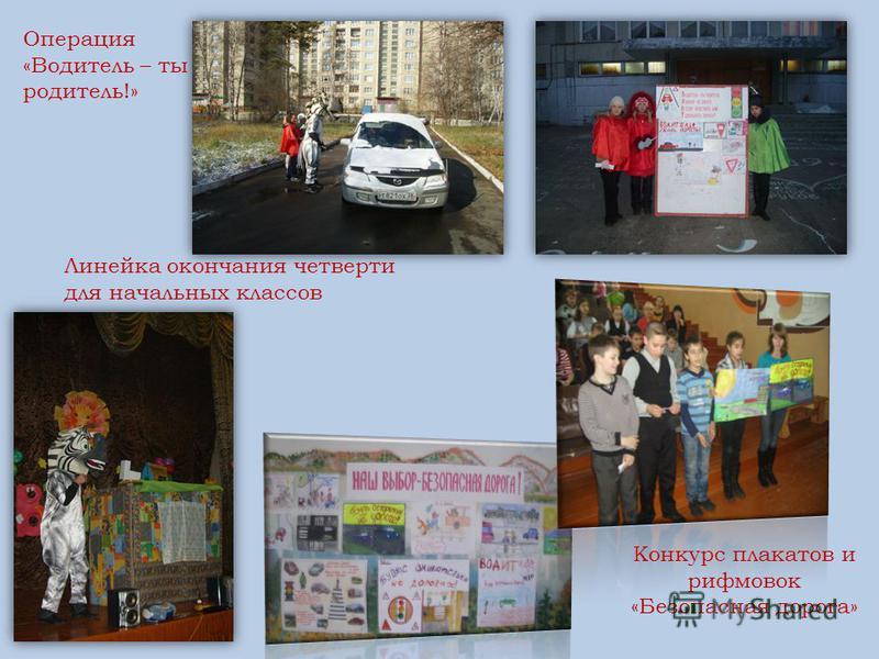 Конкурс плакатов и рифмовок «Безопасная дорога» Операция «Водитель – ты родитель!» Линейка окончания четверти для начальных классов