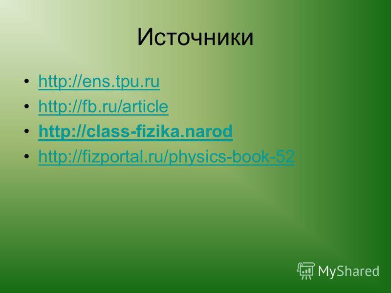 Источники http://ens.tpu.ru http://fb.ru/article http://class-fizika.narod http://fizportal.ru/physics-book-52