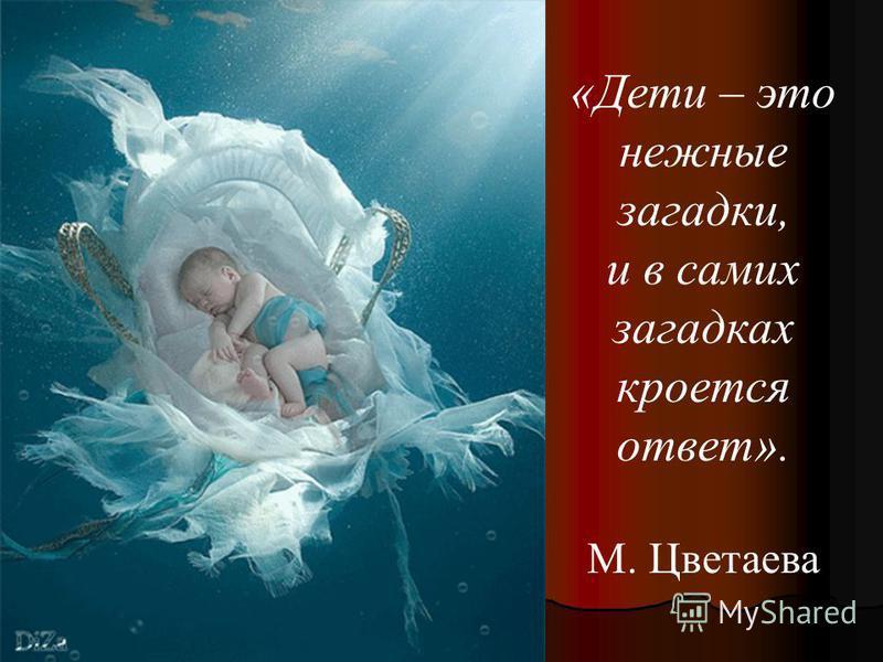 «Дети – это нежные загадки, и в самих загадках кроется ответ». М. Цветаева