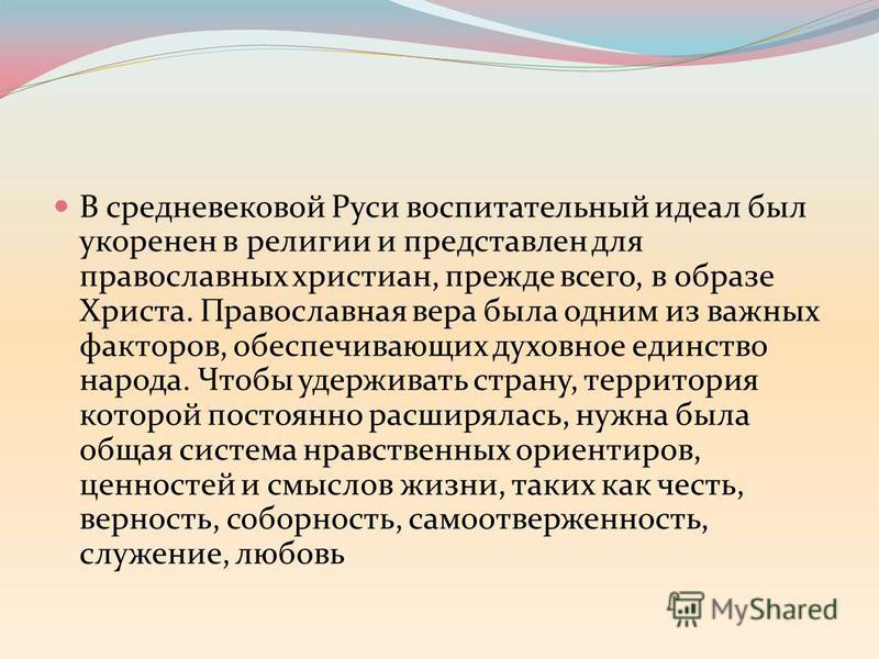 В средневековой Руси воспитательный идеал был укоренен в религии и представлен для православных христиан, прежде всего, в образе Христа. Православная вера была одним из важных факторов, обеспечивающих духовное единство народа. Чтобы удерживать страну