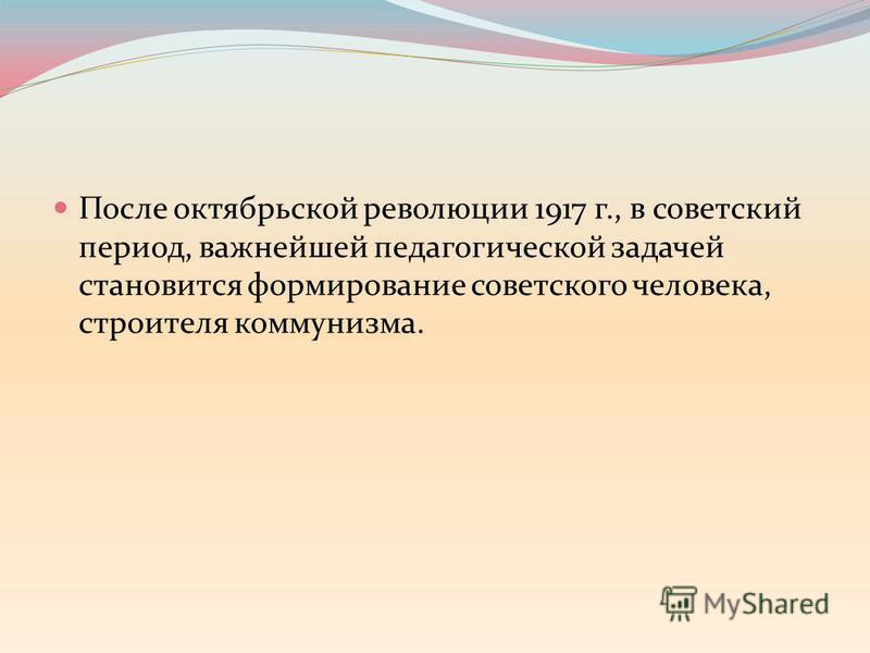 После октябрьской революции 1917 г., в советский период, важнейшей педагогической задачей становится формирование советского человека, строителя коммунизма.