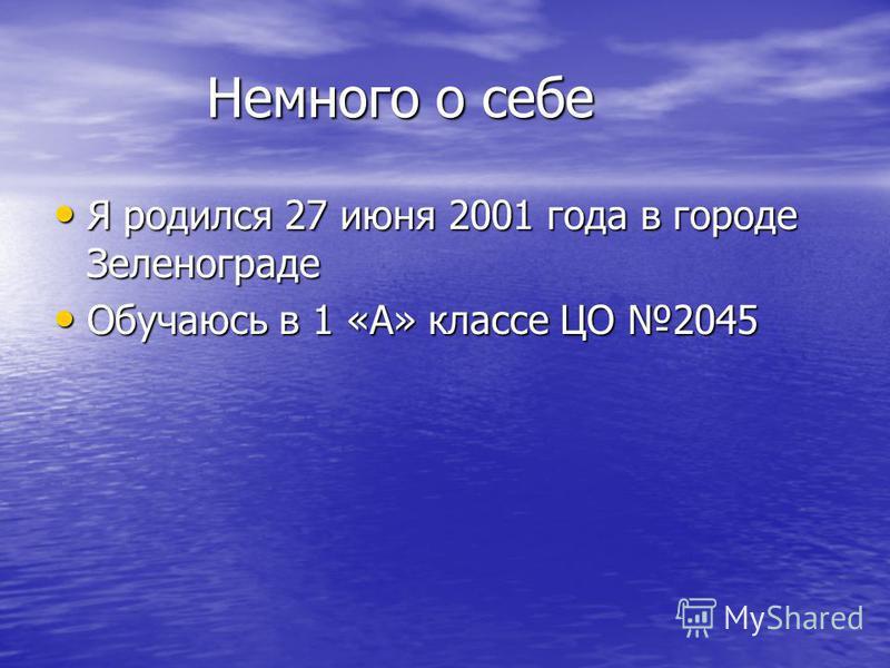 Немного о себе Немного о себе Я родился 27 июня 2001 года в городе Зеленограде Я родился 27 июня 2001 года в городе Зеленограде Обучаюсь в 1 «А» классе ЦО 2045 Обучаюсь в 1 «А» классе ЦО 2045