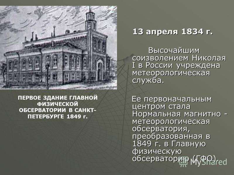 13 апреля 1834 г. 13 апреля 1834 г. Высочайшим соизволением Николая I в России учреждена метеорологическая служба. Высочайшим соизволением Николая I в России учреждена метеорологическая служба. Ее первоначальным центром стала Нормальная магнитно - ме