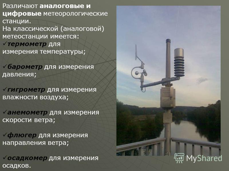 Различают аналоговые и цифровые метеорологические станции. На классической (аналоговой) метеостанции имеется: термометр для измерения температуры; барометр для измерения давления; гигрометр для измерения влажности воздуха; анемометр для измерения ско