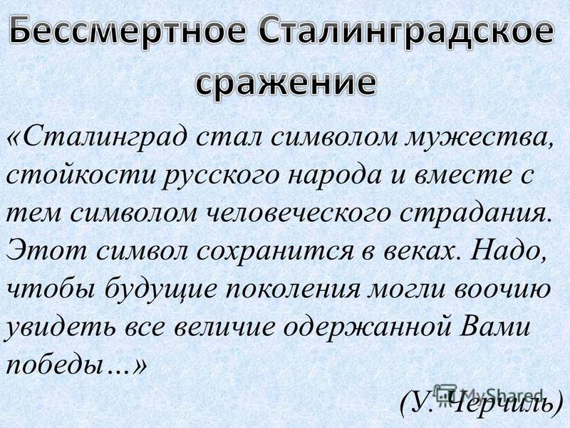 «Сталинград стал символом мужества, стойкости русского народа и вместе с тем символом человеческого страдания. Этот символ сохранится в веках. Надо, чтобы будущие поколения могли воочию увидеть все величие одержанной Вами победы…» (У. Черчиль)