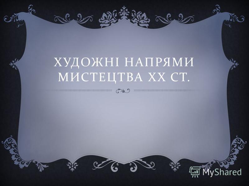ХУДОЖНІ НАПРЯМИ МИСТЕЦТВА ХХ СТ.