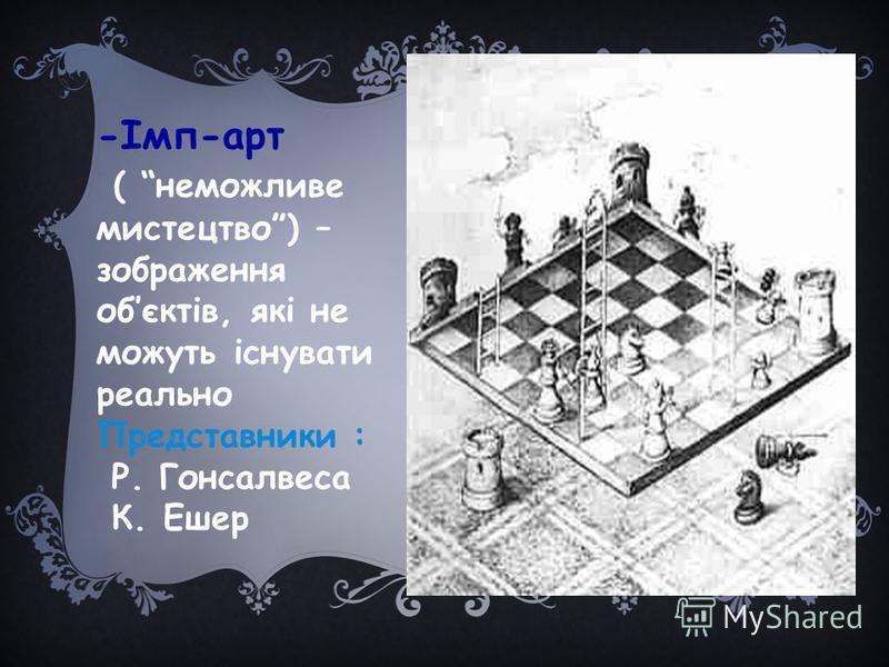 -Імп-арт ( неможливе мистецтво) – зображення обєктів, які не можуть існувати реально Представники : Р. Гонсалвеса К. Ешер